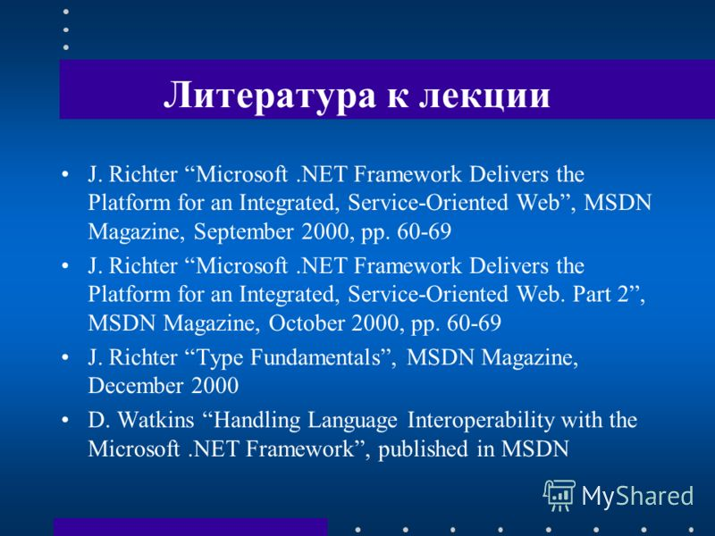 Литература к лекции J. Richter Microsoft.NET Framework Delivers the Platform for an Integrated, Service-Oriented Web, MSDN Magazine, September 2000, pp. 60-69 J. Richter Microsoft.NET Framework Delivers the Platform for an Integrated, Service-Oriente