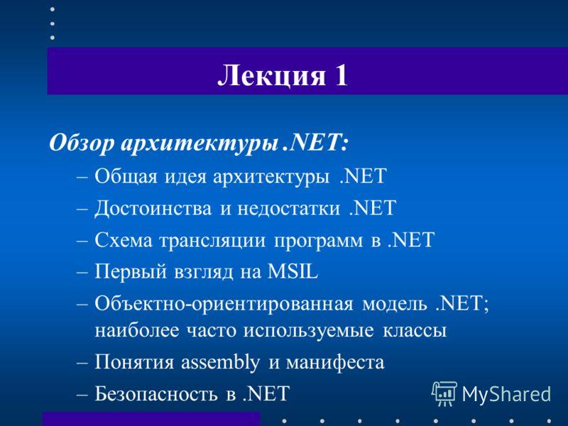 Лекция 1 Обзор архитектуры.NET: –Общая идея архитектуры.NET –Достоинства и недостатки.NET –Схема трансляции программ в.NET –Первый взгляд на MSIL –Объектно-ориентированная модель.NET; наиболее часто используемые классы –Понятия assembly и манифеста –