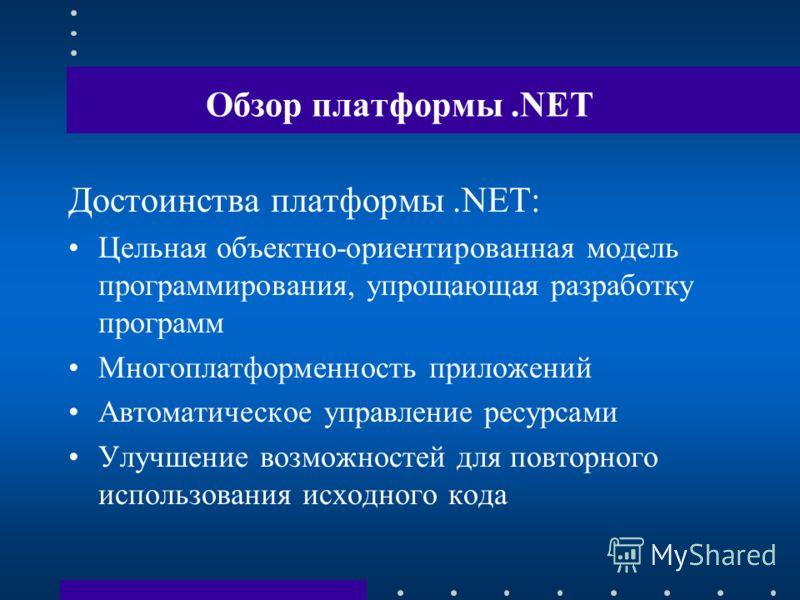 Обзор платформы.NET Достоинства платформы.NET: Цельная объектно-ориентированная модель программирования, упрощающая разработку программ Многоплатформенность приложений Автоматическое управление ресурсами Улучшение возможностей для повторного использо
