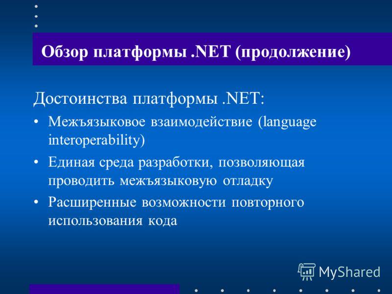 Обзор платформы.NET (продолжение) Достоинства платформы.NET: Межъязыковое взаимодействие (language interoperability) Единая среда разработки, позволяющая проводить межъязыковую отладку Расширенные возможности повторного использования кода