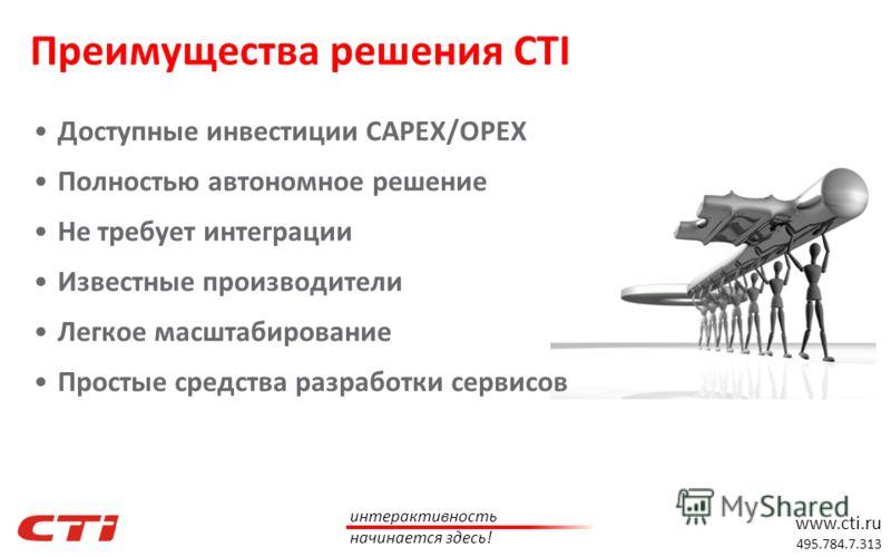 www.cti.ru 495.784.7.313 интерактивность начинается здесь! Преимущества решения CTI Доступные инвестиции CAPEX/OPEX Полностью автономное решение Не требует интеграции Известные производители Легкое масштабирование Простые средства разработки сервисов
