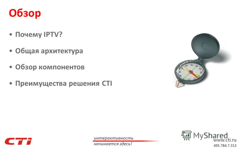 www.cti.ru 495.784.7.313 интерактивность начинается здесь! Почему IPTV? Общая архитектура Обзор компонентов Преимущества решения CTI Обзор