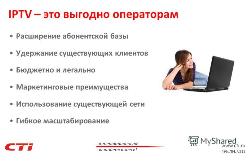 www.cti.ru 495.784.7.313 интерактивность начинается здесь! Расширение абонентской базы Удержание существующих клиентов Бюджетно и легально Маркетинговые преимущества Использование существующей сети Гибкое масштабирование IPTV – это выгодно операторам