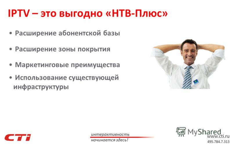 www.cti.ru 495.784.7.313 интерактивность начинается здесь! Расширение абонентской базы Расширение зоны покрытия Маркетинговые преимущества Использование существующей инфраструктуры IPTV – это выгодно «НТВ-Плюс»