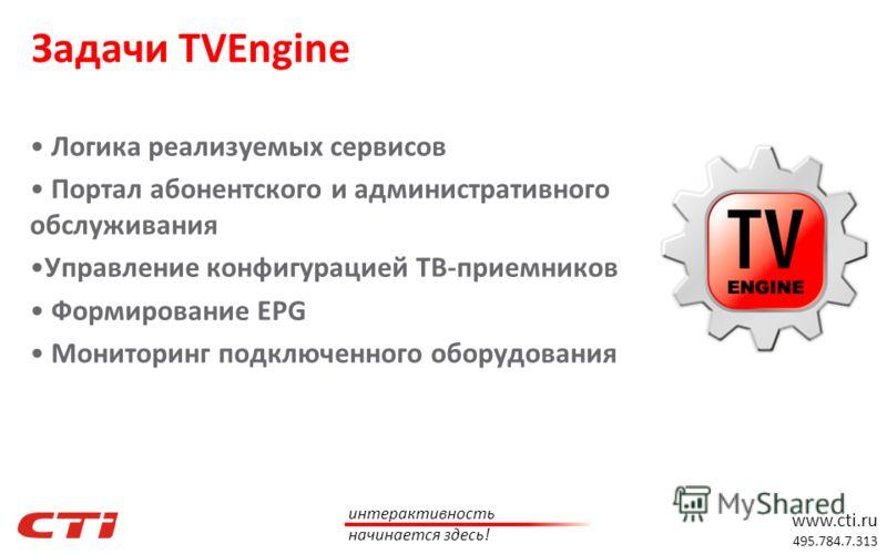 www.cti.ru 495.784.7.313 интерактивность начинается здесь! Задачи TVEngine Логика реализуемых сервисов Портал абонентского и административного обслуживания Управление конфигурацией ТВ-приемников Формирование EPG Мониторинг подключенного оборудования