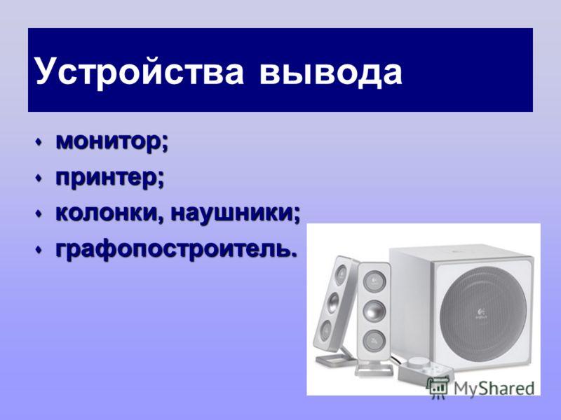 Устройства вывода монитор; монитор; принтер; принтер; колонки, наушники; колонки, наушники; графопостроитель. графопостроитель.