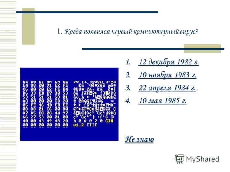 1. Когда появился первый компьютерный вирус? 1.12 декабря 1982 г. 12 декабря 1982 г.12 декабря 1982 г. 2.10 ноября 1983 г. 10 ноября 1983 г.10 ноября 1983 г. 3.22 апреля 1984 г. 22 апреля 1984 г.22 апреля 1984 г. 4.10 мая 1985 г. 10 мая 1985 г.10 мая