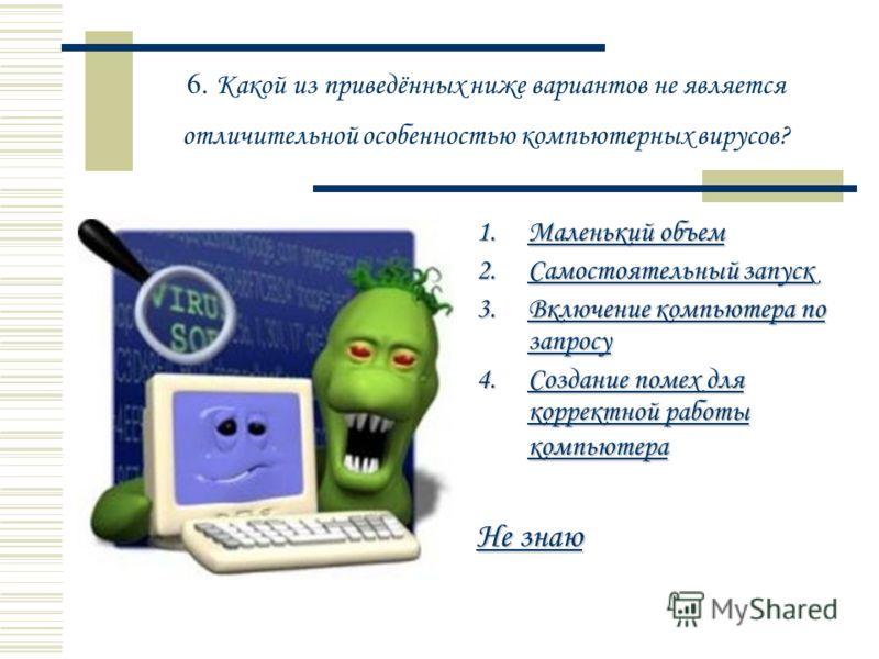 6. Какой из приведённых ниже вариантов не является отличительной особенностью компьютерных вирусов? 1.Маленький объем Маленький объемМаленький объем 2.Самостоятельный запуск Самостоятельный запускСамостоятельный запуск 3.Включение компьютера по запро