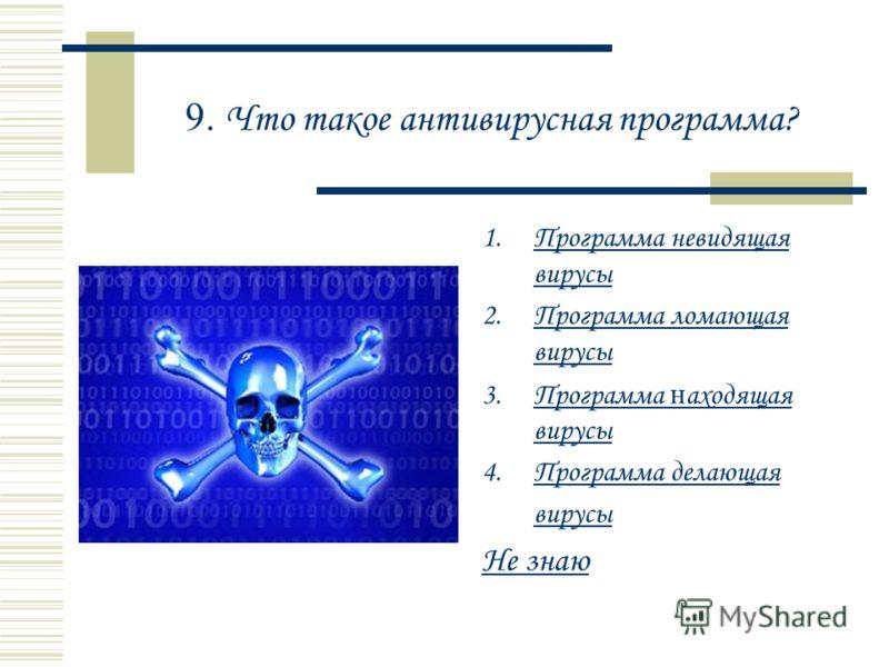 9. Что такое антивирусная программа? 1.Программа невидящая вирусыПрограмма невидящая вирусы 2.Программа ломающая вирусыПрограмма ломающая вирусы 3.Программа н аходящая вирусыПрограмма н аходящая вирусы 4.Программа делающая вирусыПрограмма делающая ви
