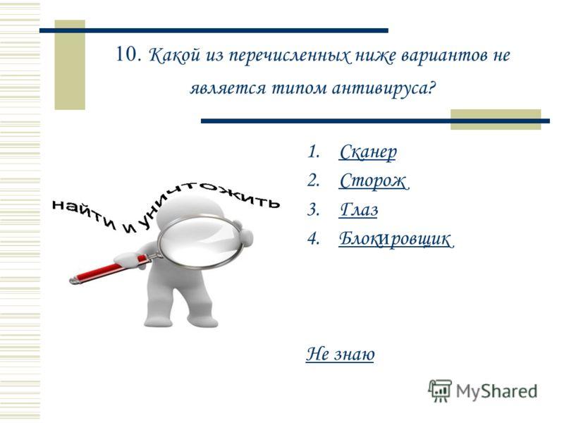 10. Какой из перечисленных ниже вариантов не является типом антивируса? 1.СканерСканер 2.СторожСторож 3.ГлазГлаз 4.Блок и ровщикБлок и ровщик Не знаю