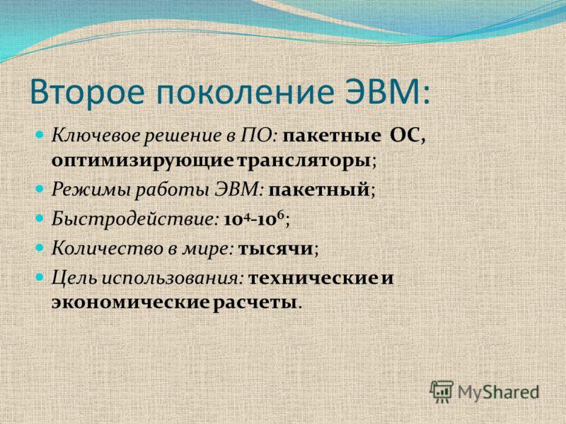 Второе поколение ЭВМ: Ключевое решение в ПО: пакетные ОС, оптимизирующие трансляторы; Режимы работы ЭВМ: пакетный; Быстродействие: 10 4 -10 6 ; Количество в мире: тысячи; Цель использования: технические и экономические расчеты.