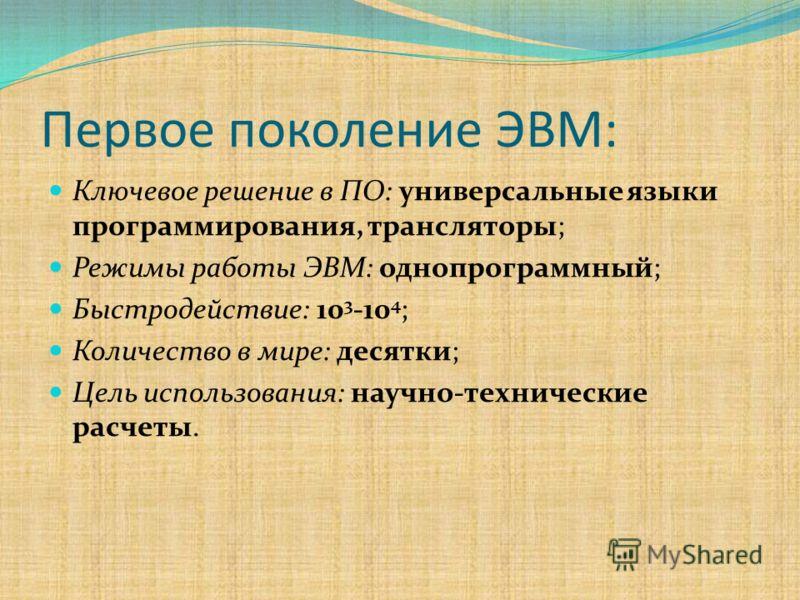 Первое поколение ЭВМ: Ключевое решение в ПО: универсальные языки программирования, трансляторы; Режимы работы ЭВМ: однопрограммный; Быстродействие: 10 3 -10 4 ; Количество в мире: десятки; Цель использования: научно-технические расчеты.