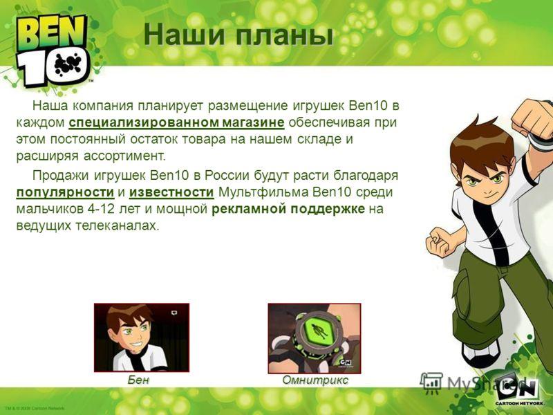 Омнитрикс Наша компания планирует размещение игрушек Ben10 в каждом специализированном магазине обеспечивая при этом постоянный остаток товара на нашем складе и расширяя ассортимент. Продажи игрушек Ben10 в России будут расти благодаря популярности и