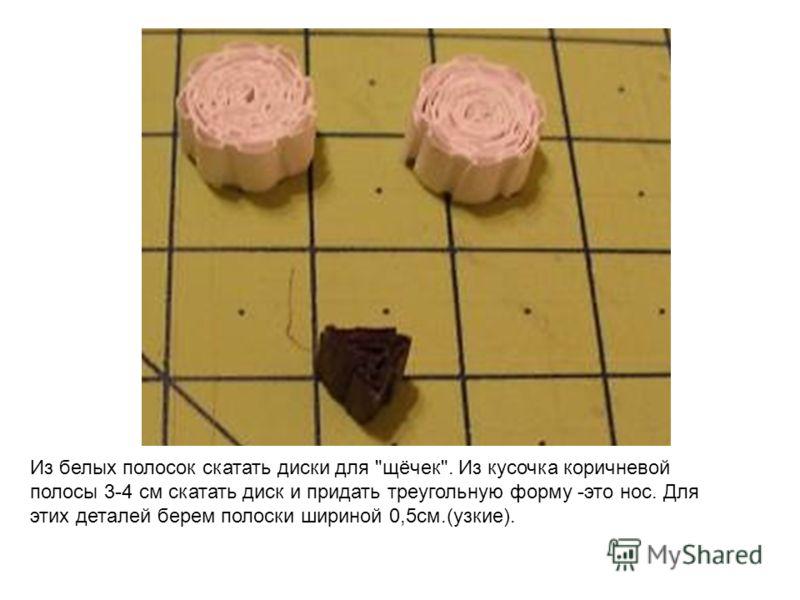 Из белых полосок скатать диски для щёчек. Из кусочка коричневой полосы 3-4 см скатать диск и придать треугольную форму -это нос. Для этих деталей берем полоски шириной 0,5см.(узкие).