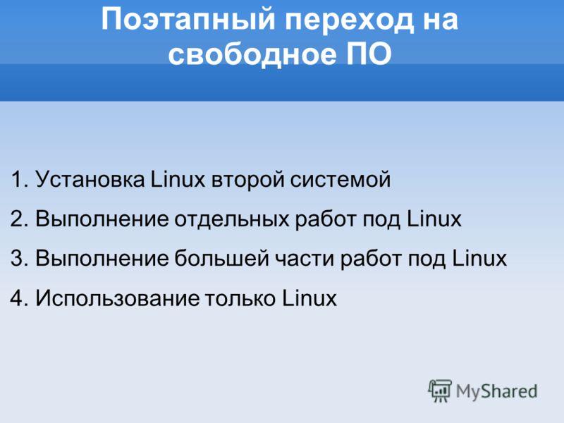 Поэтапный переход на свободное ПО 1. Установка Linux второй системой 2. Выполнение отдельных работ под Linux 3. Выполнение большей части работ под Linux 4. Использование только Linux