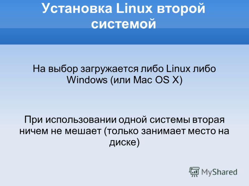 Установка Linux второй системой На выбор загружается либо Linux либо Windows (или Mac OS X) При использовании одной системы вторая ничем не мешает (только занимает место на диске)