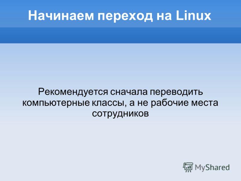 Начинаем переход на Linux Рекомендуется сначала переводить компьютерные классы, а не рабочие места сотрудников