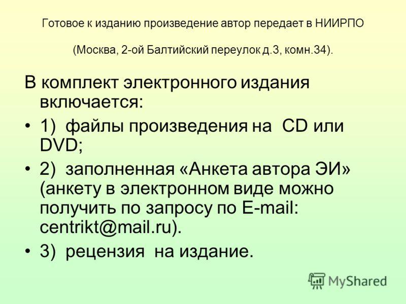 Готовое к изданию произведение автор передает в НИИРПО (Москва, 2-ой Балтийский переулок д.3, комн.34). В комплект электронного издания включается: 1) файлы произведения на CD или DVD; 2) заполненная «Анкета автора ЭИ» (анкету в электронном виде можн