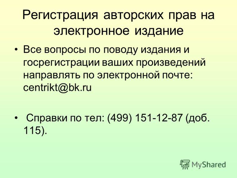 Регистрация авторских прав на электронное издание Все вопросы по поводу издания и госрегистрации ваших произведений направлять по электронной почте: centrikt@bk.ru Справки по тел: (499) 151-12-87 (доб. 115).