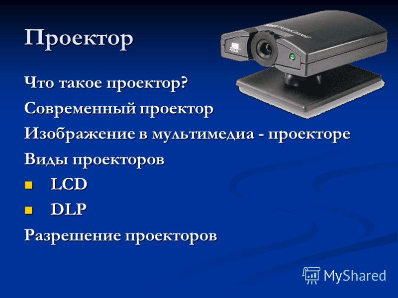 Проектор Что такое проектор? Современный проектор Изображение в мультимедиа - проекторе Виды проекторов LCD LCD DLP DLP Разрешение проекторов
