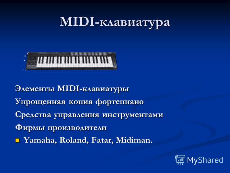 MIDI-клавиатура Элементы MIDI-клавиатуры Упрощенная копия фортепиано Средства управления инструментами Фирмы производители Yamaha, Roland, Fatar, Midiman. Yamaha, Roland, Fatar, Midiman.