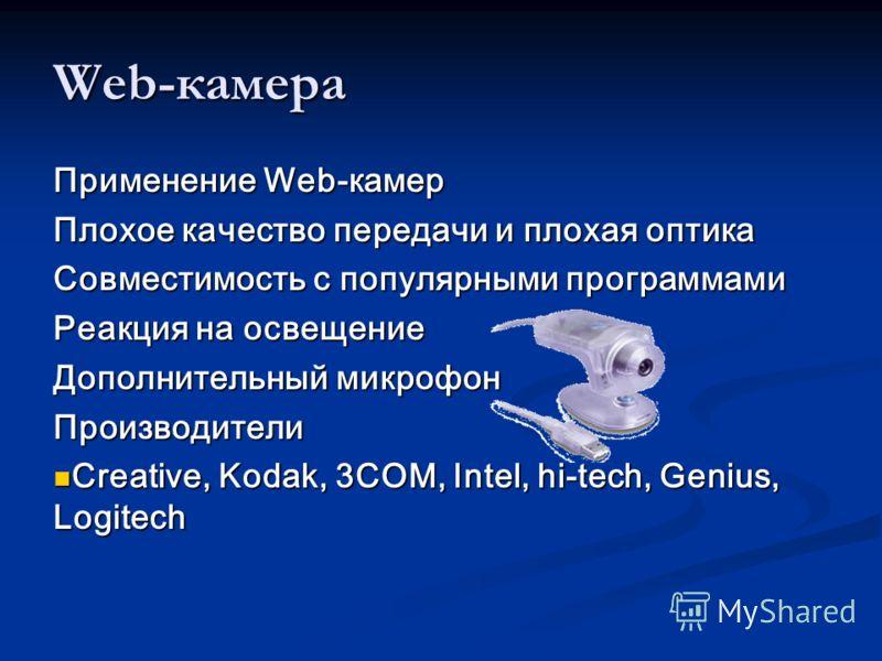 Web-камера Применение Web-камер Плохое качество передачи и плохая оптика Совместимость с популярными программами Реакция на освещение Дополнительный микрофон Производители Creative, Kodak, 3COM, Intel, hi-tech, Genius, Logitech