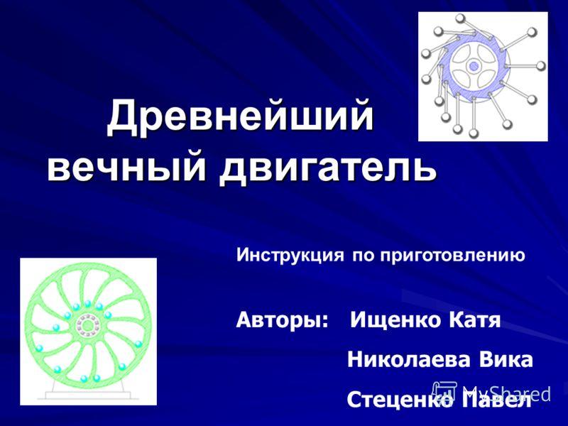 Древнейший вечный двигатель Авторы: Ищенко Катя Николаева Вика Стеценко Павел Инструкция по приготовлению