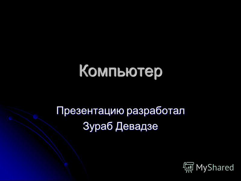 Компьютер Презентацию разработал Зураб Девадзе