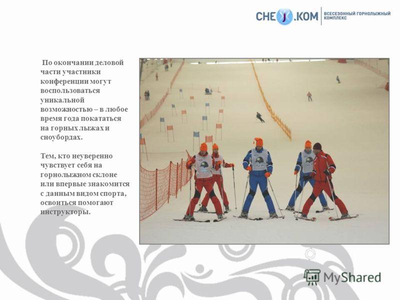 По окончании деловой части участники конференции могут воспользоваться уникальной возможностью – в любое время года покататься на горных лыжах и сноубордах. Тем, кто неуверенно чувствует себя на горнолыжном склоне или впервые знакомится с данным видо