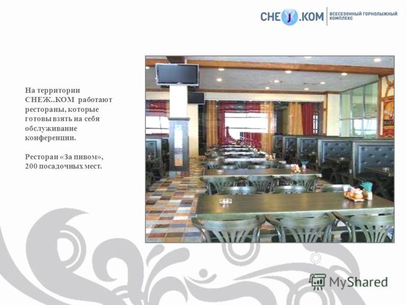 На территории СНЕЖ..КОМ работают рестораны, которые готовы взять на себя обслуживание конференции. Ресторан «За пивом», 200 посадочных мест.