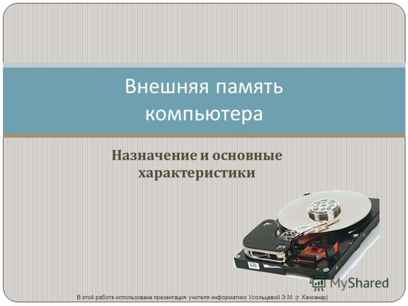 Назначение и основные характеристики Внешняя память компьютера В этой работе использована презентация учителя информатики Усольцевой Э.М. (г. Качканар)