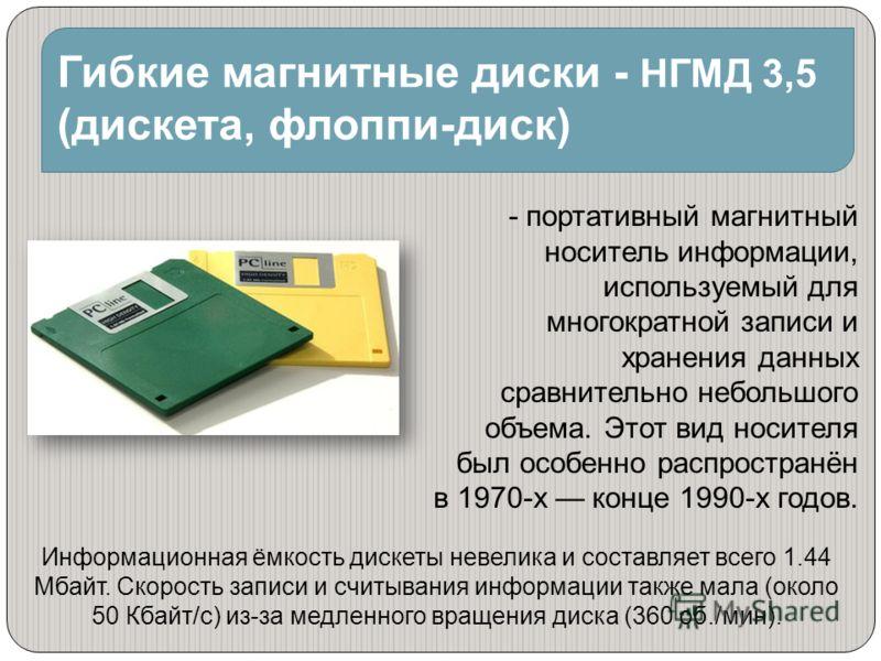 Гибкие магнитные диски - НГМД 3,5 (дискета, флоппи-диск) - портативный магнитный носитель информации, используемый для многократной записи и хранения данных сравнительно небольшого объема. Этот вид носителя был особенно распространён в 1970-х конце 1