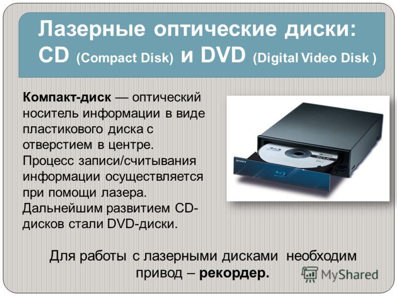 Для работы с лазерными дисками необходим привод – рекордер. Лазерные оптические диски: CD (Compact Disk) и DVD (Digital Video Disk ) Компакт-диск оптический носитель информации в виде пластикового диска с отверстием в центре. Процесс записи/считывани