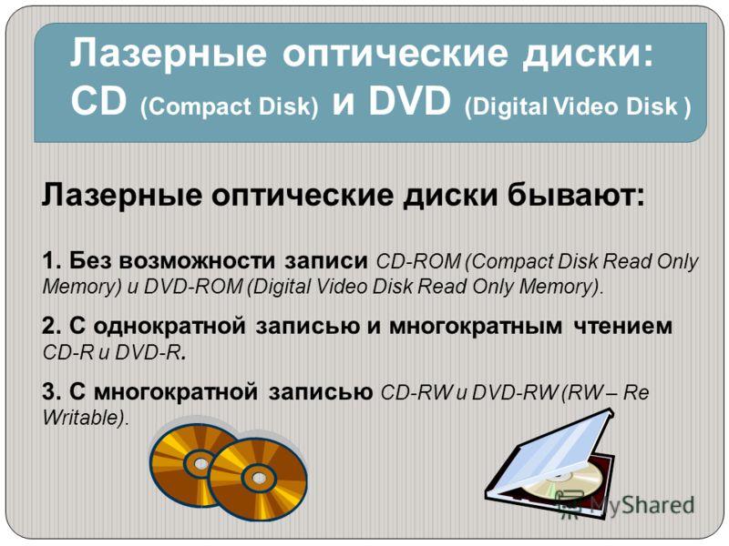 Лазерные оптические диски: CD (Compact Disk) и DVD (Digital Video Disk ) Лазерные оптические диски бывают: 1. Без возможности записи CD-ROM (Compact Disk Read Only Memory) и DVD-ROM (Digital Video Disk Read Only Memory). 2. С однократной записью и мн