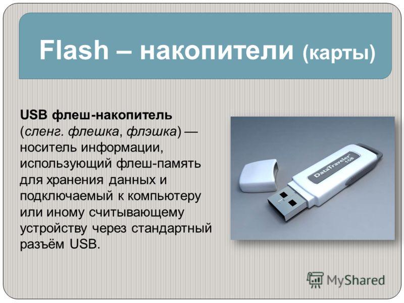 Flash – накопители (карты) USB флеш-накопитель (сленг. флешка, флэшка) носитель информации, использующий флеш-память для хранения данных и подключаемый к компьютеру или иному считывающему устройству через стандартный разъём USB.