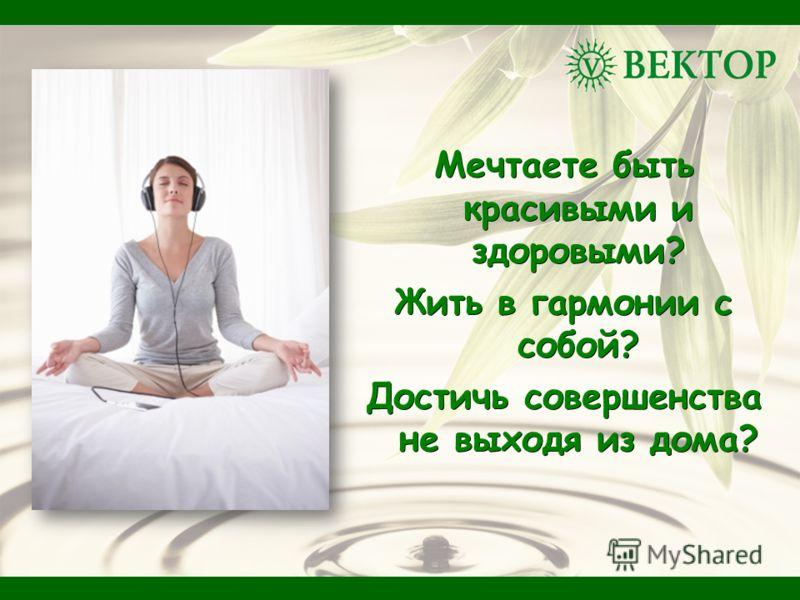 Мечтаете быть красивыми и здоровыми? Жить в гармонии с собой? Достичь совершенства не выходя из дома?
