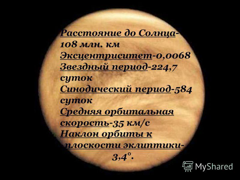 Расстояние до Солнца- 108 млн. км Эксцентриситет-0,0068 Звездный период-224,7 суток Синодический период-584 суток Средняя орбитальная скорость-35 км/с Наклон орбиты к плоскости эклиптики- 3,4°.