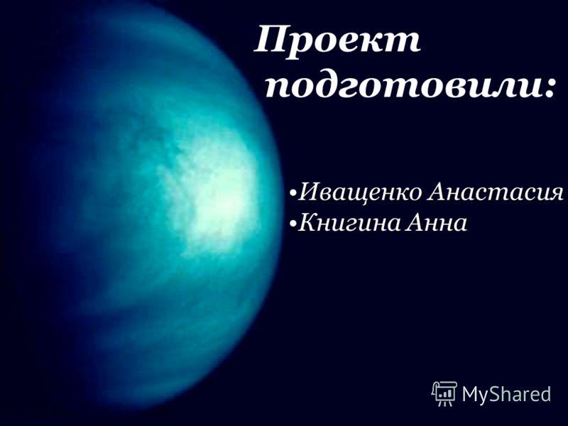 Проект подготовили: Иващенко АнастасияИващенко Анастасия Книгина АннаКнигина Анна