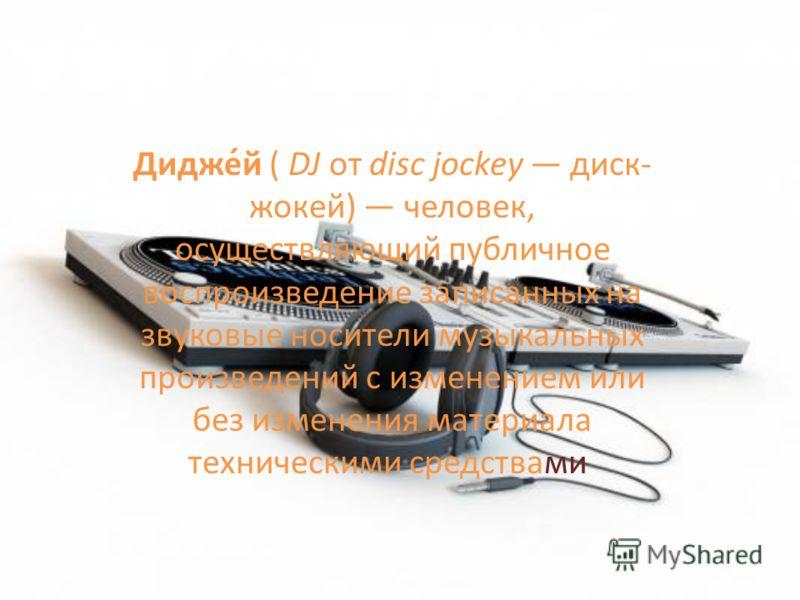 Дидже́й ( DJ от disc jockey диск- жокей) человек, осуществляющий публичное воспроизведение записанных на звуковые носители музыкальных произведений с изменением или без изменения материала техническими средствами.