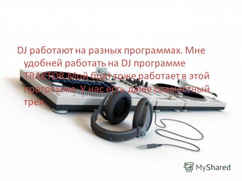DJ работают на разных программах. Мне удобней работать на DJ программе TRAKTOR.Мой брат тоже работает в этой программе. У нас есть даже совместный трек.
