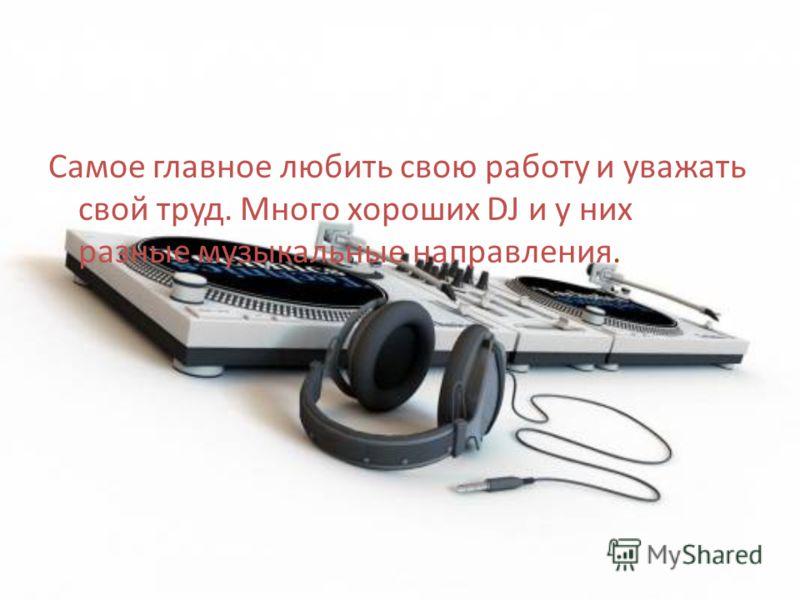 Самое главное любить свою работу и уважать свой труд. Много хороших DJ и у них разные музыкальные направления.
