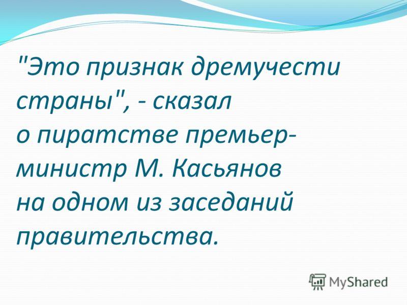 Это признак дремучести страны, - сказал о пиратстве премьер- министр М. Касьянов на одном из заседаний правительства.