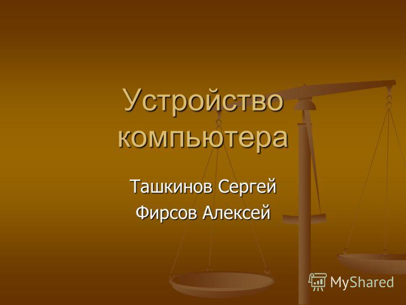 Устройство компьютера Ташкинов Сергей Фирсов Алексей