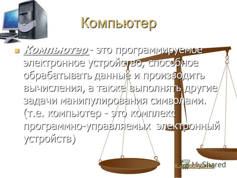 Компьютер Компьютер - это программируемое электронное устройство, способное обрабатывать данные и производить вычисления, а также выполнять другие задачи манипулирования символами. (т.е. компьютер - это комплекс программно-управляемых электронный уст
