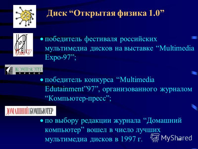 18 Диск Открытая физика 1.0 победитель фестиваля российских мультимедиа дисков на выставке Multimedia Expo-97; победитель конкурса Multimedia Edutainment97, организованного журналом Компьютер-пресс; по выбору редакции журнала Домашний компьютер вошел