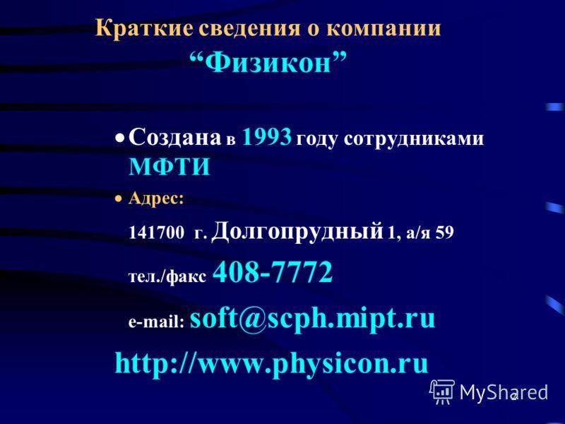 2 Краткие сведения о компании Физикон Cоздана в 1993 году сотрудниками МФТИ Адрес: 141700 г. Долгопрудный 1, а/я 59 тел./факс 408-7772 e-mail: soft@scph.mipt.ru http://www.physicon.ru