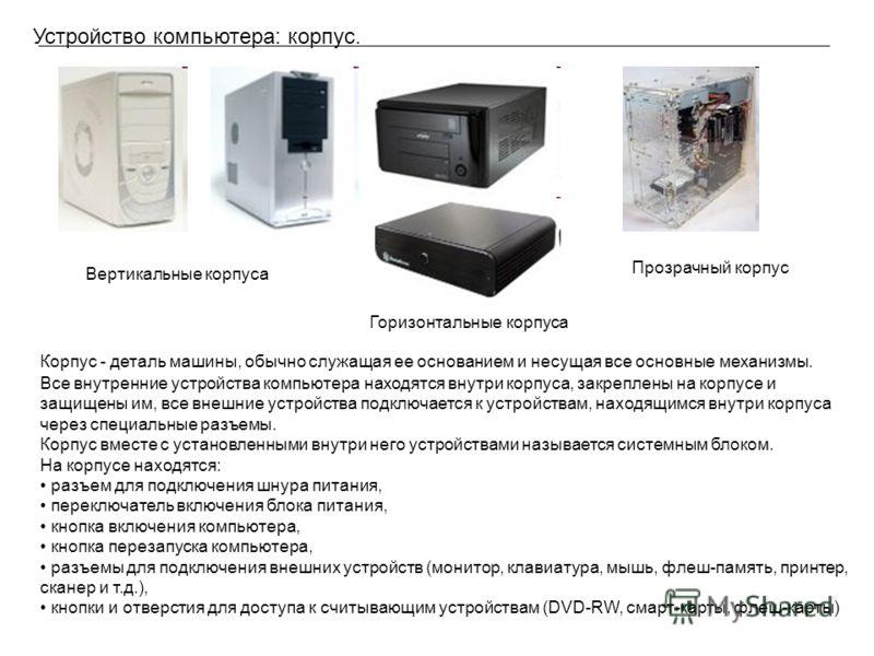 Устройство компьютера: корпус. Корпус - деталь машины, обычно служащая ее основанием и несущая все основные механизмы. Все внутренние устройства компьютера находятся внутри корпуса, закреплены на корпусе и защищены им, все внешние устройства подключа