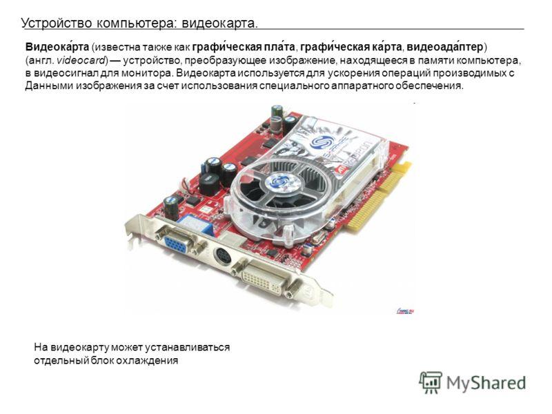 Устройство компьютера: видеокарта. Видеока́рта (известна также как графи́ческая пла́та, графи́ческая ка́рта, видеоада́птер) (англ. videocard) устройство, преобразующее изображение, находящееся в памяти компьютера, в видеосигнал для монитора. Видеокар