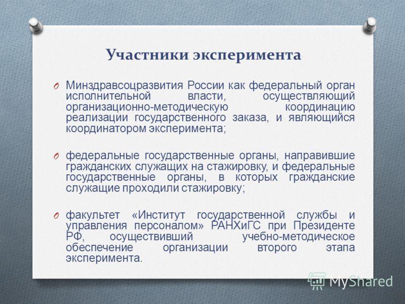 Участники эксперимента O Минздравсоцразвития России как федеральный орган исполнительной власти, осуществляющий организационно - методическую координацию реализации государственного заказа, и являющийся координатором эксперимента ; O федеральные госу