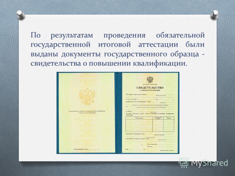 По результатам проведения обязательной государственной итоговой аттестации были выданы документы государственного образца - свидетельства о повышении квалификации.